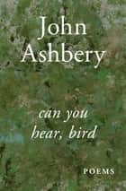 Can You Hear, Bird - Poems ebook by John Ashbery