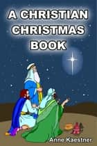 A Christian Christmas Book ebook by Anne Kaestner