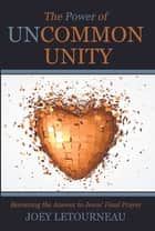 The Power of Uncommon Unity - Becoming the Answer to Jesus' Final Prayer ebook by Joey LeTourneau