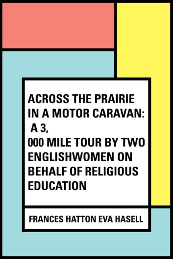 Across the Prairie in a Motor Caravan: A 3,000 Mile Tour by Two Englishwomen on Behalf of Religious Education ebook by Frances Hatton Eva Hasell