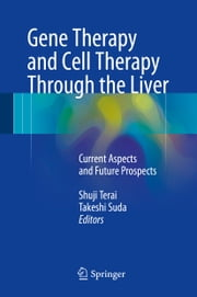 Gene Therapy and Cell Therapy Through the Liver - Current Aspects and Future Prospects ebook by Shuji Terai,Takeshi Suda