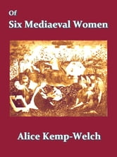 Of Six Mediaeval Women - To Which Is Added a Note on Mediaeval Gardens ebook by Alice Kemp-Welch