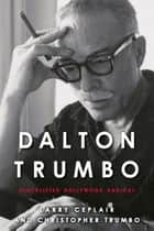 Dalton Trumbo - Blacklisted Hollywood Radical ebook by Larry Ceplair, Christopher Trumbo