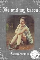 Me and My Bacon ebook by Ceanmohrlass