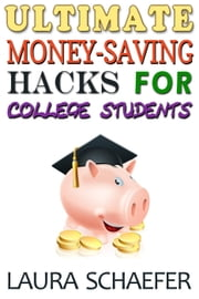 Ultimate Money-Saving Hacks for College Students ebook by Laura Schaefer