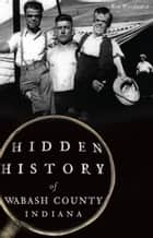 Hidden History of Wabash County, Indiana ebook by Ron Woodward