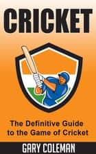 Cricket – The Definitive Guide to The Game of Cricket - Your Favorite Sports, #6 ebook by Gary Coleman