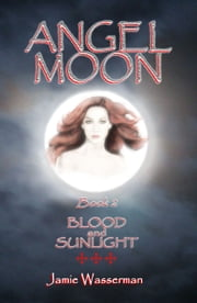 Blood and Sunlight, Book 2: Angel Moon ebook by Jamie Wasserman