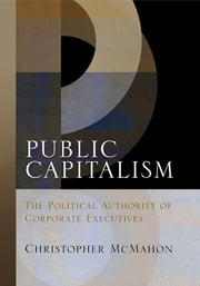 Public Capitalism - The Political Authority of Corporate Executives ebook by Christopher McMahon