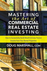Mastering the Art of Commercial Real Estate Investing - How to Successfully Build Wealth and Grow Passive Income from Your Rental Properties ebook by Doug Marshall, CCIM