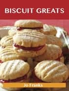 Biscuit Greats: Delicious Biscuit Recipes, The Top 100 Biscuit Recipes ebook by Franks Jo