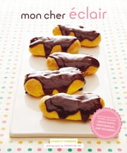Mon Cher Eclair - And Other Beautiful Pastries, including Cream Puffs, Profiteroles, and Gougeres ebook by Charity Ferreira,Joseph De Leo