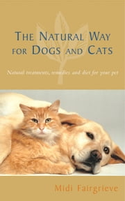 The Natural Way For Dogs And Cats - Natural treatments, remedies and diet for your pet ebook by Midi Fairgrieve