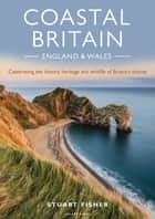 Coastal Britain: England and Wales - Celebrating the history, heritage and wildlife of Britain's shores ebook by Stuart Fisher