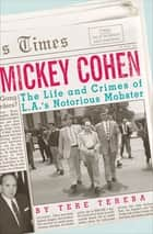 Mickey Cohen - The Life and Crimes of L.A.'s Notorious Mobster ebook by