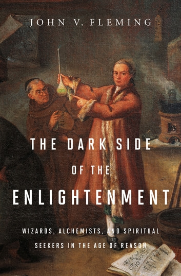 The Dark Side of the Enlightenment: Wizards, Alchemists, and Spiritual Seekers in the Age of Reason ebook by John V. Fleming