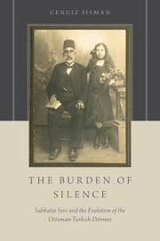 The Burden of Silence: Sabbatai Sevi and the Evolution of the Ottoman-Turkish Donmes ebook by Cengiz Sisman
