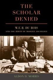 The Scholar Denied - W. E. B. Du Bois and the Birth of Modern Sociology ebook by Aldon Morris