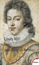 Louis XIII, tome 1 ebook by Jean-Christian PETITFILS