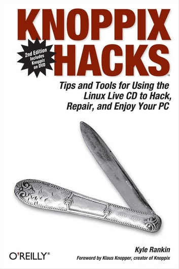 Knoppix Hacks - Tips and Tools for Hacking, Repairing, and Enjoying Your PC ebook by Kyle Rankin