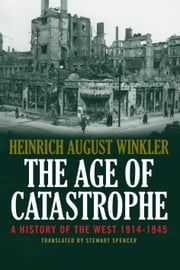 The Age of Catastrophe - A History of the West 19141945 ebook by Heinrich August Winkler