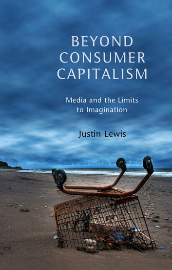 Beyond Consumer Capitalism - Media and the Limits to Imagination ebook by Justin Lewis