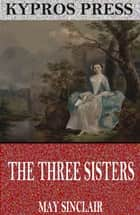 The Three Sisters ebook by May Sinclair