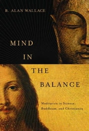 Mind in the Balance - Meditation in Science, Buddhism, and Christianity ebook by B. Alan Wallace