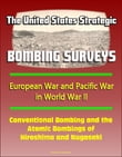 The United States Strategic Bombing Surveys: European War and Pacific War in World War II, Conventional Bombing and the Atomic Bombings of Hiroshima and Nagasaki