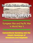 The United States Strategic Bombing Surveys: European War and Pacific War in World War II, Conventional Bombing and the Atomic Bombings of Hiroshima and Nagasaki ebook by Progressive Management
