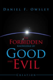 The Forbidden Knowledge of Good and Evil - Creation ebook by Daniel F. Owsley