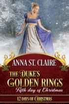 The Duke's Golden Rings - Fifth Day of Christmas ebook by Anna St. Claire, Twelve Days