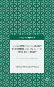 Governing Military Technologies in the 21st Century - Ethics and Operations ebook by Richard Michael O'Meara