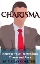 Charisma: Increase Your Tremendous Charm and Aura (Charisma Myth, Charismatic Personality, Be Charismatic, Charismatic Leadership) ebook by Megan Coulter