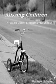 Missing Children - A Parent's Guide To Protecting Your Children ebook by Matthew Schafer