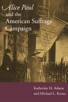 Alice Paul and the American Suffrage Campaign ebook by Katherine H Adams,Michael L Keene