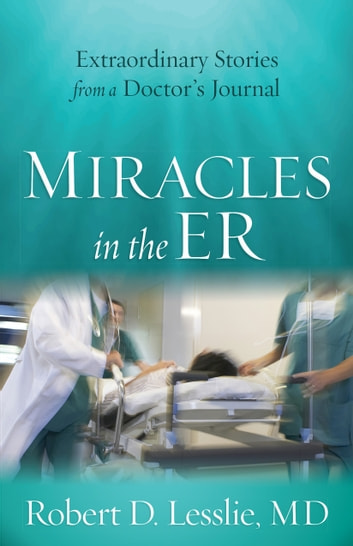 Miracles in the ER - Extraordinary Stories from a Doctor's Journal ebook by Robert D. Lesslie