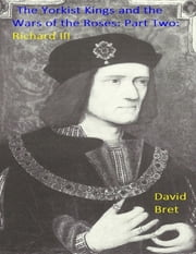 The Yorkist Kings and the Wars of the Roses: Part Two: Richard III ebook by David Bret
