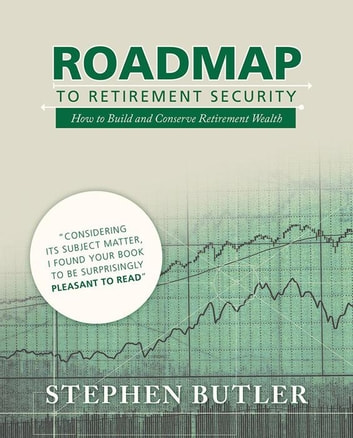 Roadmap to Retirement Security - How to Build and Conserve Retirement Wealth ebook by Stephen Butler