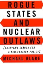 Rogue States and Nuclear Outlaws ebook by Michael Klare