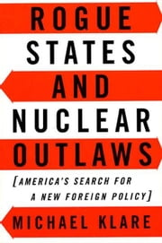Rogue States and Nuclear Outlaws - America's Search for a New Foreign Policy ebook by Michael Klare