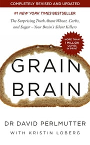 Grain Brain - The Surprising Truth about Wheat, Carbs, and Sugar - Your Brain's Silent Killers ebook by David Perlmutter