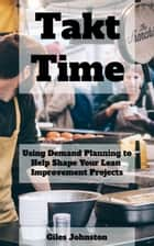 Takt Time: Using Demand Planning to Help Shape Your Lean Improvement Projects ebook by Giles Johnston