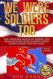 We Were Soldiers Too: The Unknown Battle to Defend the Demilitarized Zone Against North Korea During the Cold War (Volume 3) - We Were Soldiers Too, #3 ebook by Bob Kern