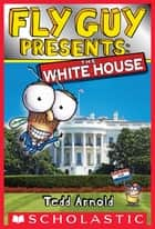 Fly Guy Presents: The White House (Scholastic Reader, Level 2) ebook by Tedd Arnold, Tedd Arnold