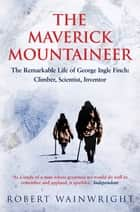 The Maverick Mountaineer - The Remarkable Life of George Ingle Finch: Climber, Scientist, Inventor eBook by Robert Wainwright