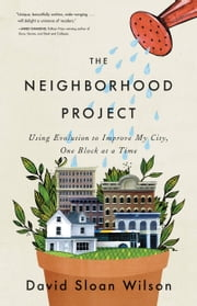 The Neighborhood Project - Using Evolution to Improve My City, One Block at a Time ebook by David Sloan Wilson