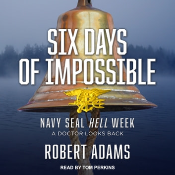 Six Days of Impossible - Navy SEAL Hell Week - A Doctor Looks Back audiobook by Robert Adams