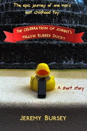 The Celebration of Johnny's Yellow Rubber Ducky ebook by Jeremy Bursey
