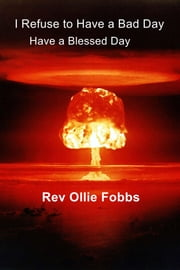 I Refuse to Have a Bad Day - Have a Blessed Day ebook by Rev Ollie Fobbs
